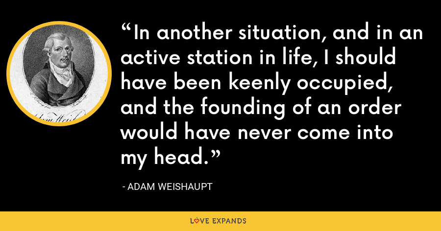 In another situation, and in an active station in life, I should have been keenly occupied, and the founding of an order would have never come into my head. - Adam Weishaupt