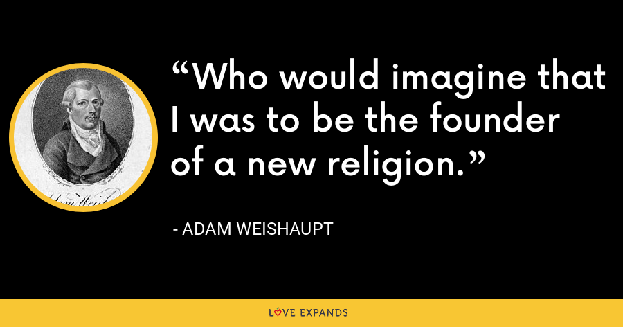 Who would imagine that I was to be the founder of a new religion. - Adam Weishaupt