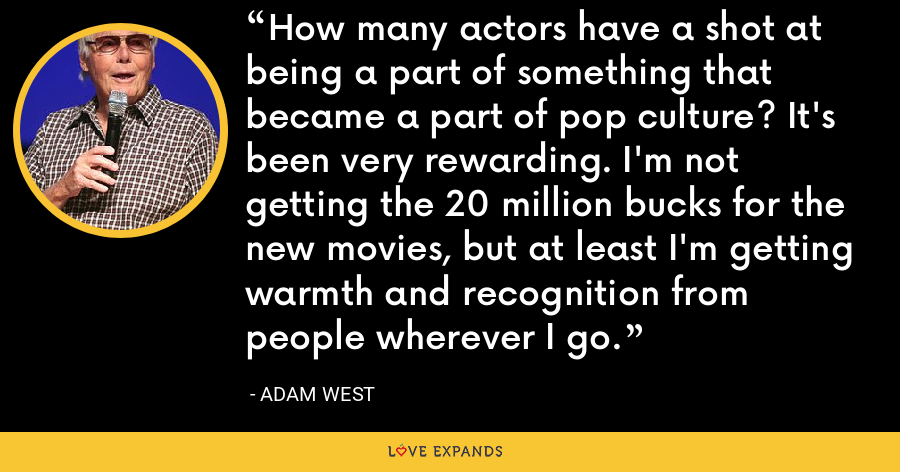 How many actors have a shot at being a part of something that became a part of pop culture? It's been very rewarding. I'm not getting the 20 million bucks for the new movies, but at least I'm getting warmth and recognition from people wherever I go. - Adam West