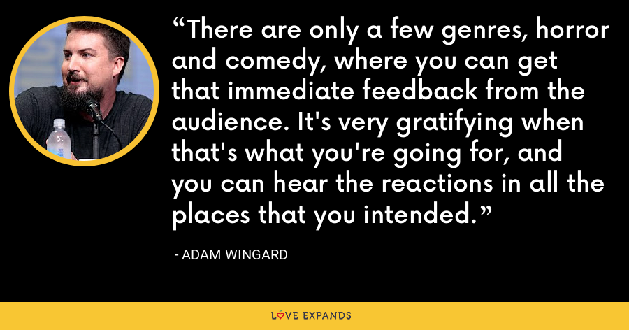 There are only a few genres, horror and comedy, where you can get that immediate feedback from the audience. It's very gratifying when that's what you're going for, and you can hear the reactions in all the places that you intended. - Adam Wingard