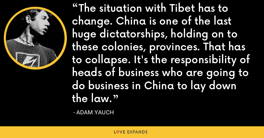 The situation with Tibet has to change. China is one of the last huge dictatorships, holding on to these colonies, provinces. That has to collapse. It's the responsibility of heads of business who are going to do business in China to lay down the law. - Adam Yauch