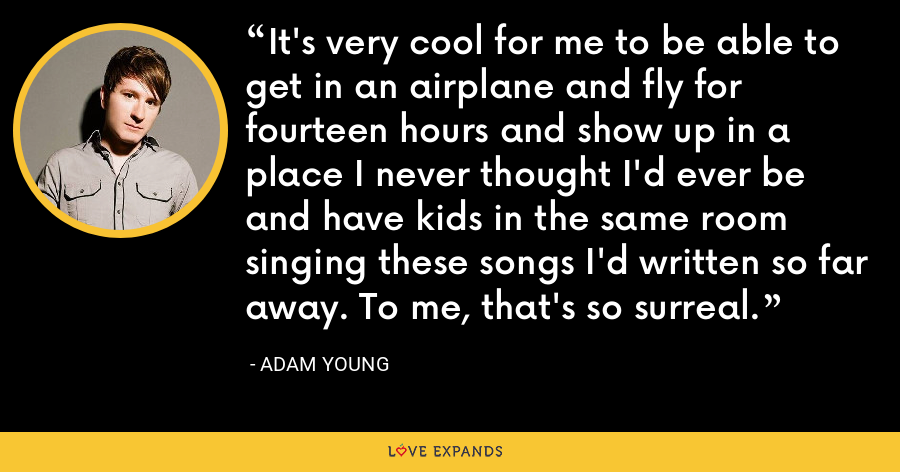 It's very cool for me to be able to get in an airplane and fly for fourteen hours and show up in a place I never thought I'd ever be and have kids in the same room singing these songs I'd written so far away. To me, that's so surreal. - Adam Young