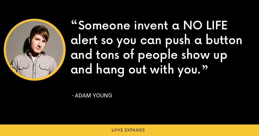 Someone invent a NO LIFE alert so you can push a button and tons of people show up and hang out with you. - Adam Young
