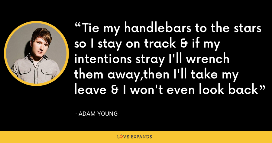 Tie my handlebars to the stars so I stay on track & if my intentions stray I'll wrench them away,then I'll take my leave & I won't even look back - Adam Young