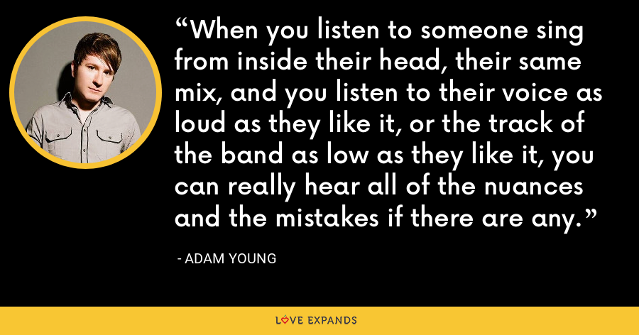 When you listen to someone sing from inside their head, their same mix, and you listen to their voice as loud as they like it, or the track of the band as low as they like it, you can really hear all of the nuances and the mistakes if there are any. - Adam Young