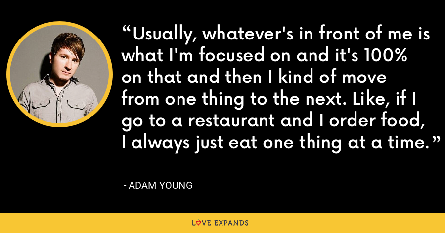 Usually, whatever's in front of me is what I'm focused on and it's 100% on that and then I kind of move from one thing to the next. Like, if I go to a restaurant and I order food, I always just eat one thing at a time. - Adam Young