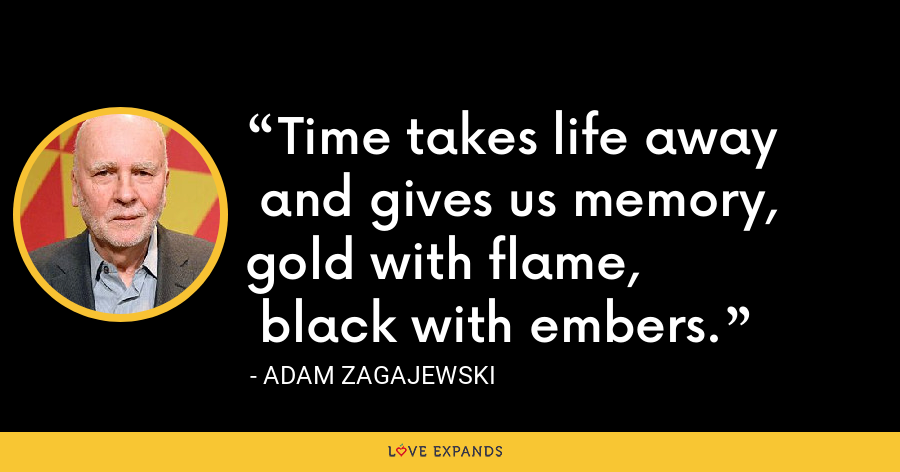 Time takes life away and gives us memory, gold with flame, black with embers. - Adam Zagajewski