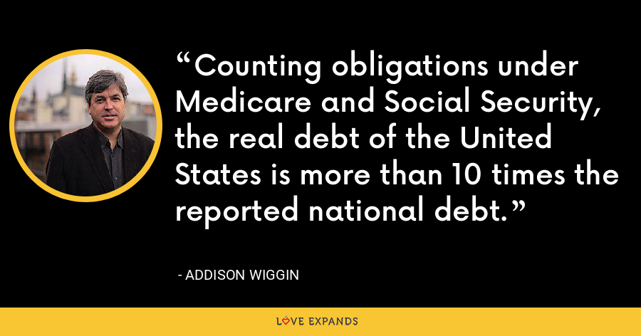 Counting obligations under Medicare and Social Security, the real debt of the United States is more than 10 times the reported national debt. - Addison Wiggin