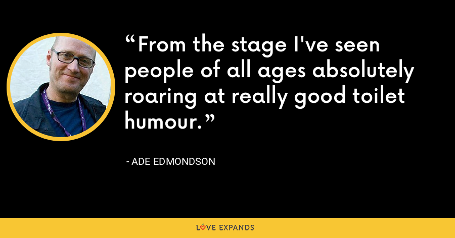 From the stage I've seen people of all ages absolutely roaring at really good toilet humour. - Ade Edmondson