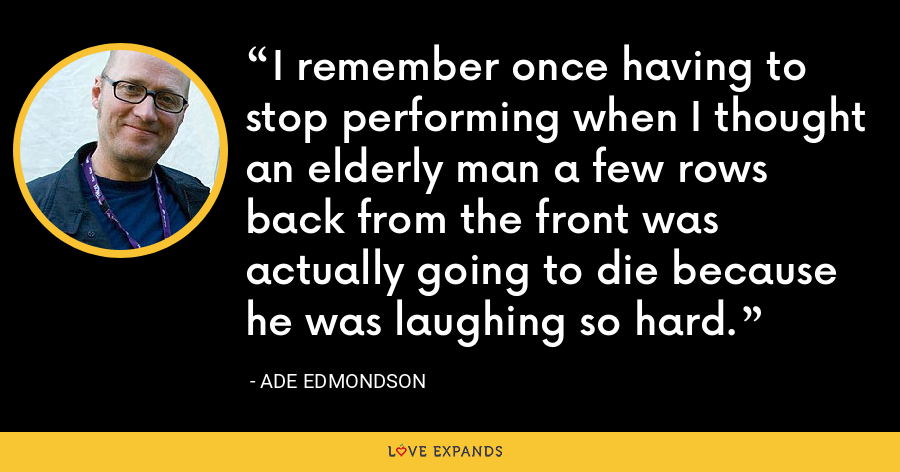 I remember once having to stop performing when I thought an elderly man a few rows back from the front was actually going to die because he was laughing so hard. - Ade Edmondson
