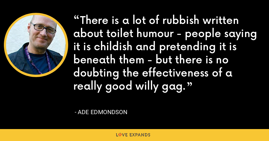 There is a lot of rubbish written about toilet humour - people saying it is childish and pretending it is beneath them - but there is no doubting the effectiveness of a really good willy gag. - Ade Edmondson