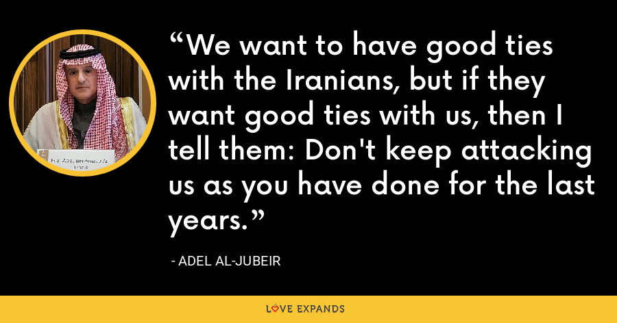 We want to have good ties with the Iranians, but if they want good ties with us, then I tell them: Don't keep attacking us as you have done for the last years. - Adel al-Jubeir