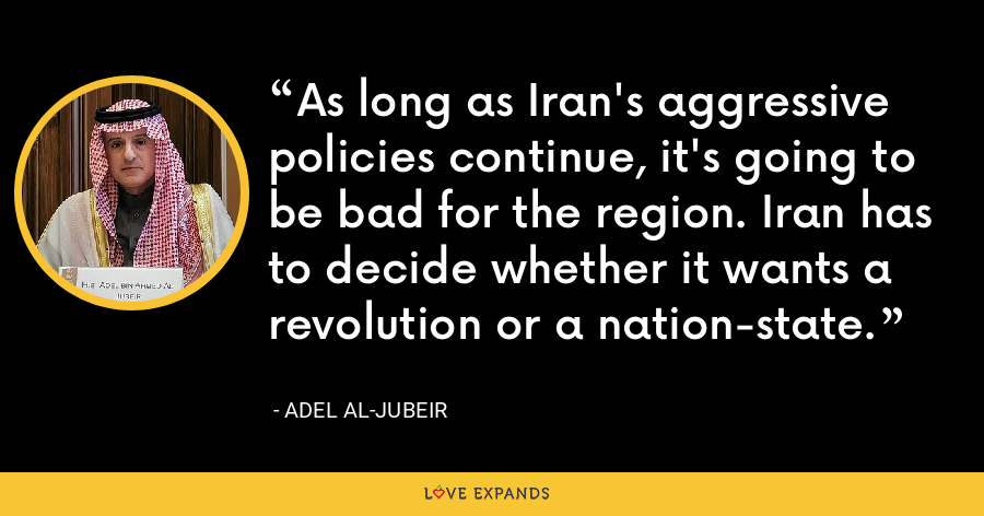 As long as Iran's aggressive policies continue, it's going to be bad for the region. Iran has to decide whether it wants a revolution or a nation-state. - Adel al-Jubeir