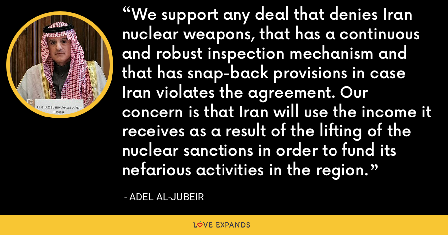 We support any deal that denies Iran nuclear weapons, that has a continuous and robust inspection mechanism and that has snap-back provisions in case Iran violates the agreement. Our concern is that Iran will use the income it receives as a result of the lifting of the nuclear sanctions in order to fund its nefarious activities in the region. - Adel al-Jubeir
