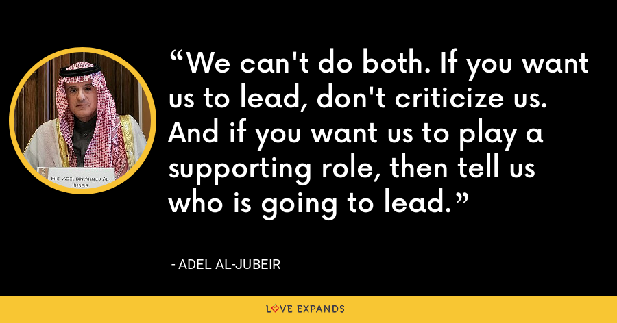 We can't do both. If you want us to lead, don't criticize us. And if you want us to play a supporting role, then tell us who is going to lead. - Adel al-Jubeir