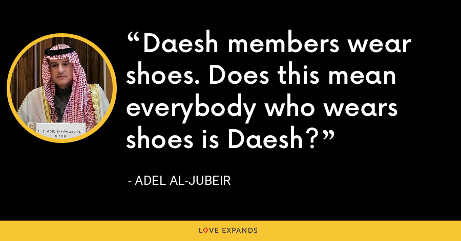 Daesh members wear shoes. Does this mean everybody who wears shoes is Daesh? - Adel al-Jubeir