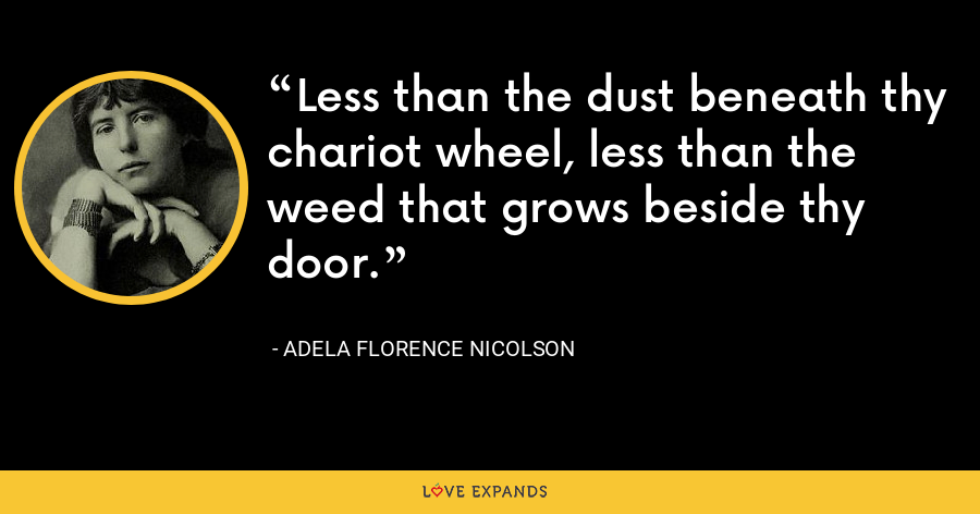 Less than the dust beneath thy chariot wheel, less than the weed that grows beside thy door. - Adela Florence Nicolson