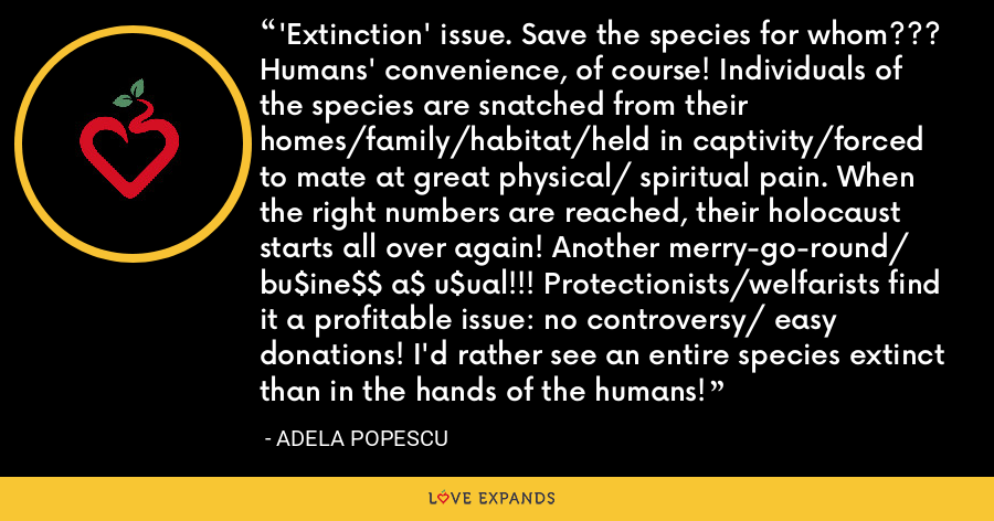 'Extinction' issue. Save the species for whom??? Humans' convenience, of course! Individuals of the species are snatched from their homes/family/habitat/held in captivity/forced to mate at great physical/ spiritual pain. When the right numbers are reached, their holocaust starts all over again! Another merry-go-round/ bu$ine$$ a$ u$ual!!! Protectionists/welfarists find it a profitable issue: no controversy/ easy donations! I'd rather see an entire species extinct than in the hands of the humans! - Adela Popescu
