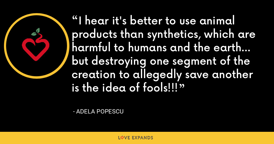 I hear it's better to use animal products than synthetics, which are harmful to humans and the earth... but destroying one segment of the creation to allegedly save another is the idea of fools!!! - Adela Popescu