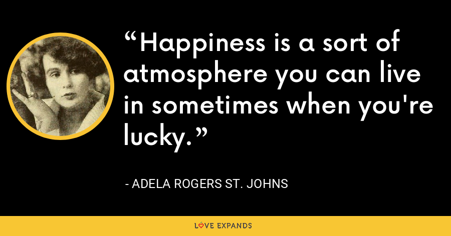 Happiness is a sort of atmosphere you can live in sometimes when you're lucky. - Adela Rogers St. Johns