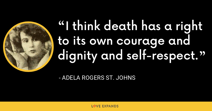 I think death has a right to its own courage and dignity and self-respect. - Adela Rogers St. Johns