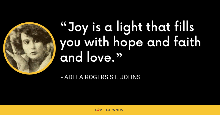 Joy is a light that fills you with hope and faith and love. - Adela Rogers St. Johns
