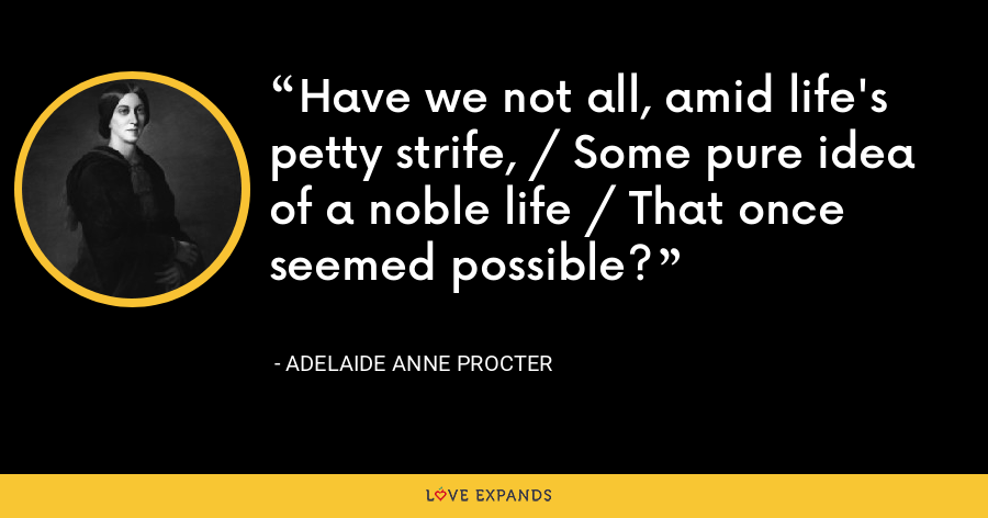 Have we not all, amid life's petty strife, / Some pure idea of a noble life / That once seemed possible? - Adelaide Anne Procter