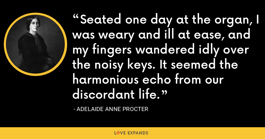 Seated one day at the organ, I was weary and ill at ease, and my fingers wandered idly over the noisy keys. It seemed the harmonious echo from our discordant life. - Adelaide Anne Procter