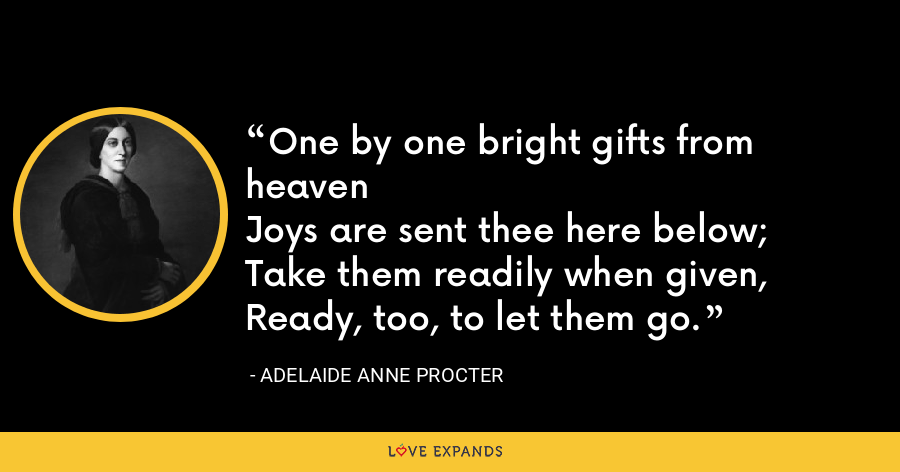 One by one bright gifts from heavenJoys are sent thee here below; Take them readily when given, Ready, too, to let them go. - Adelaide Anne Procter