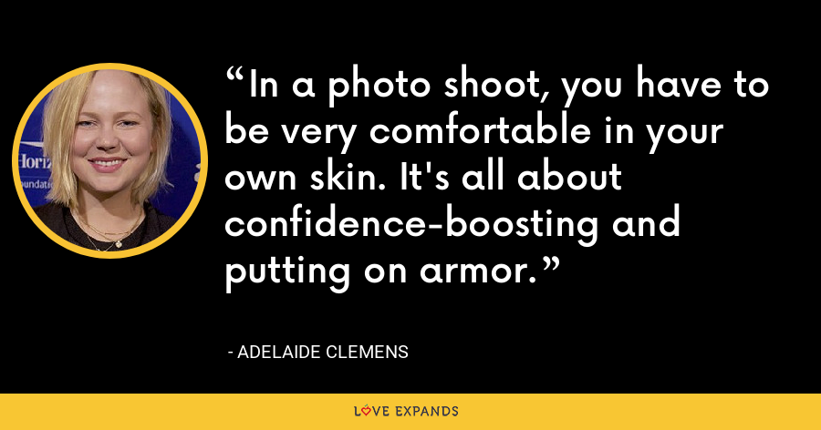 In a photo shoot, you have to be very comfortable in your own skin. It's all about confidence-boosting and putting on armor. - Adelaide Clemens