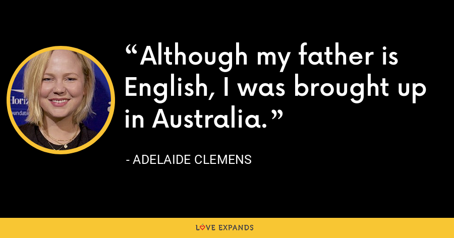 Although my father is English, I was brought up in Australia. - Adelaide Clemens