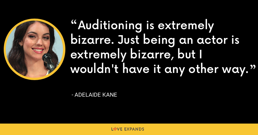 Auditioning is extremely bizarre. Just being an actor is extremely bizarre, but I wouldn't have it any other way. - Adelaide Kane