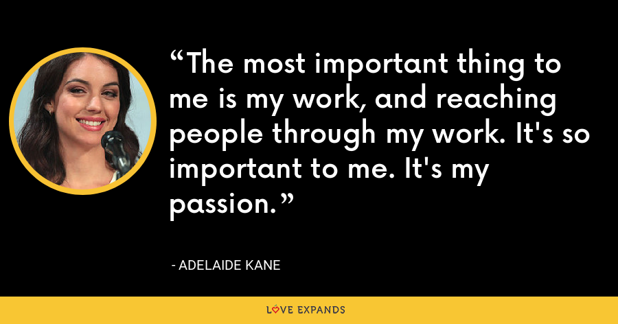 The most important thing to me is my work, and reaching people through my work. It's so important to me. It's my passion. - Adelaide Kane