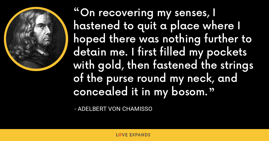 On recovering my senses, I hastened to quit a place where I hoped there was nothing further to detain me. I first filled my pockets with gold, then fastened the strings of the purse round my neck, and concealed it in my bosom. - Adelbert von Chamisso