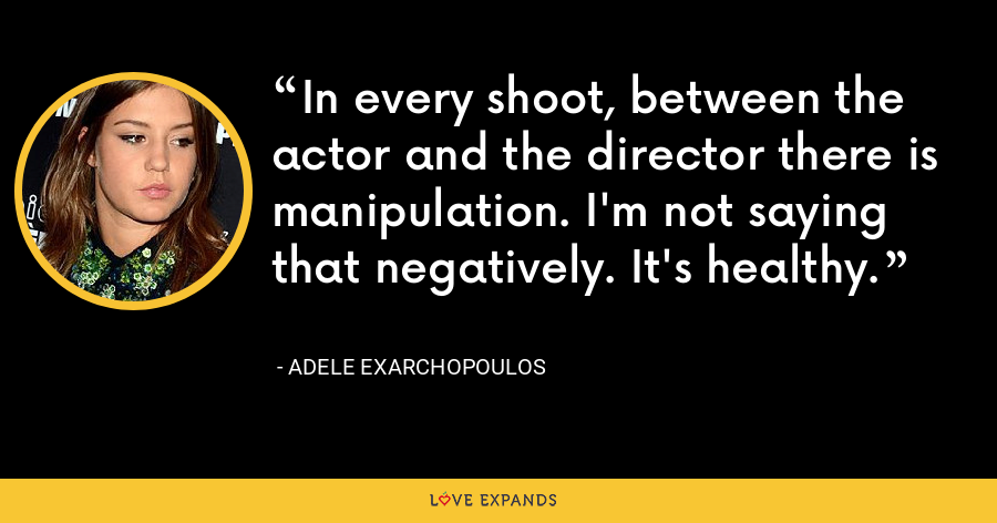 In every shoot, between the actor and the director there is manipulation. I'm not saying that negatively. It's healthy. - Adele Exarchopoulos