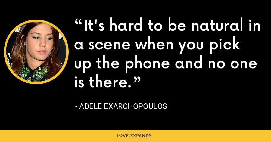 It's hard to be natural in a scene when you pick up the phone and no one is there. - Adele Exarchopoulos