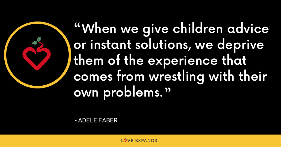 When we give children advice or instant solutions, we deprive them of the experience that comes from wrestling with their own problems. - Adele Faber