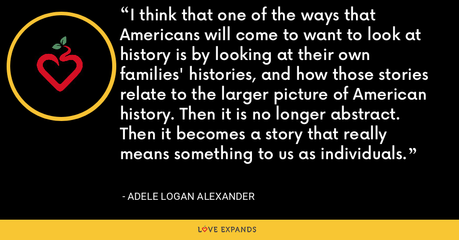 I think that one of the ways that Americans will come to want to look at history is by looking at their own families' histories, and how those stories relate to the larger picture of American history. Then it is no longer abstract. Then it becomes a story that really means something to us as individuals. - Adele Logan Alexander