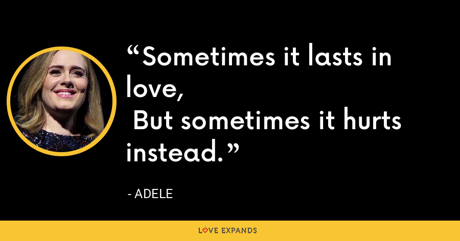 Sometimes it lasts in love, But sometimes it hurts instead. - Adele