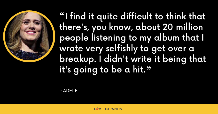 I find it quite difficult to think that there's, you know, about 20 million people listening to my album that I wrote very selfishly to get over a breakup. I didn't write it being that it's going to be a hit. - Adele