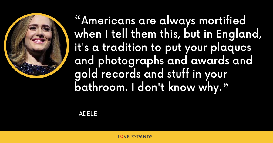 Americans are always mortified when I tell them this, but in England, it's a tradition to put your plaques and photographs and awards and gold records and stuff in your bathroom. I don't know why. - Adele