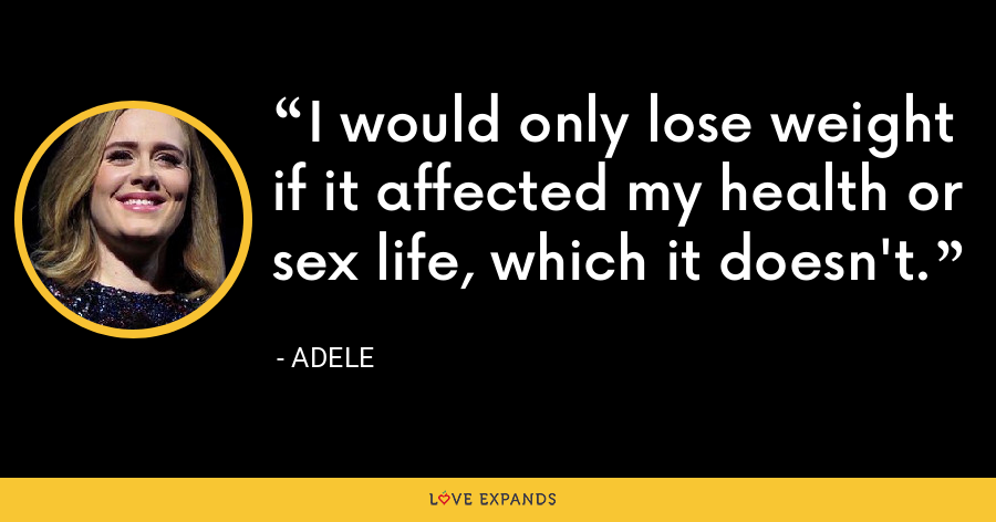 I would only lose weight if it affected my health or sex life, which it doesn't. - Adele