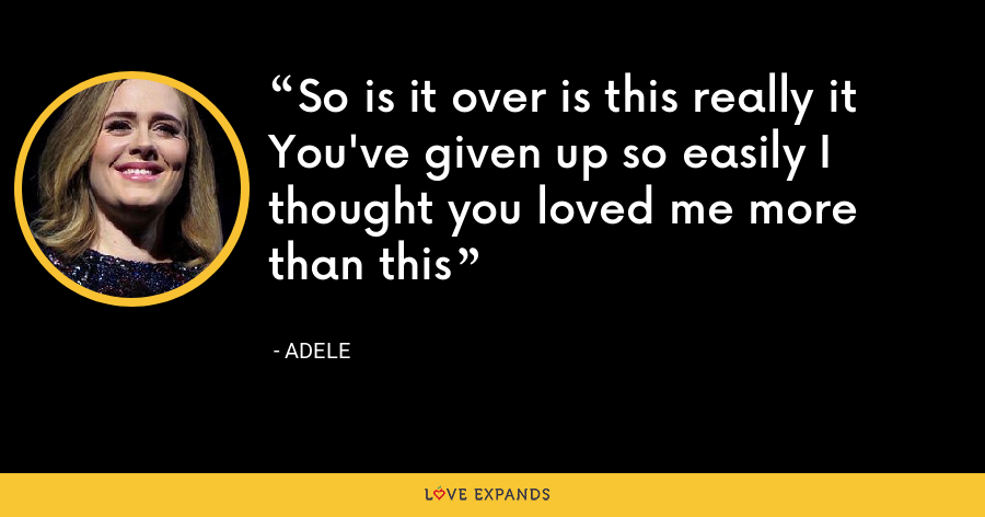 So is it over is this really it You've given up so easily I thought you loved me more than this - Adele