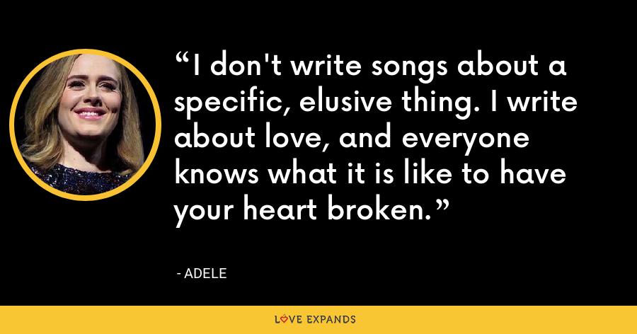 I don't write songs about a specific, elusive thing. I write about love, and everyone knows what it is like to have your heart broken. - Adele