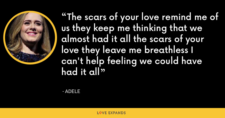 The scars of your love remind me of us they keep me thinking that we almost had it all the scars of your love they leave me breathless I can't help feeling we could have had it all - Adele