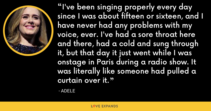 I've been singing properly every day since I was about fifteen or sixteen, and I have never had any problems with my voice, ever. I've had a sore throat here and there, had a cold and sung through it, but that day it just went while I was onstage in Paris during a radio show. It was literally like someone had pulled a curtain over it. - Adele