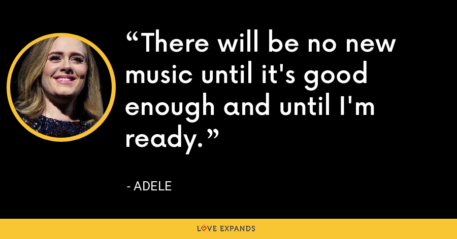 There will be no new music until it's good enough and until I'm ready. - Adele