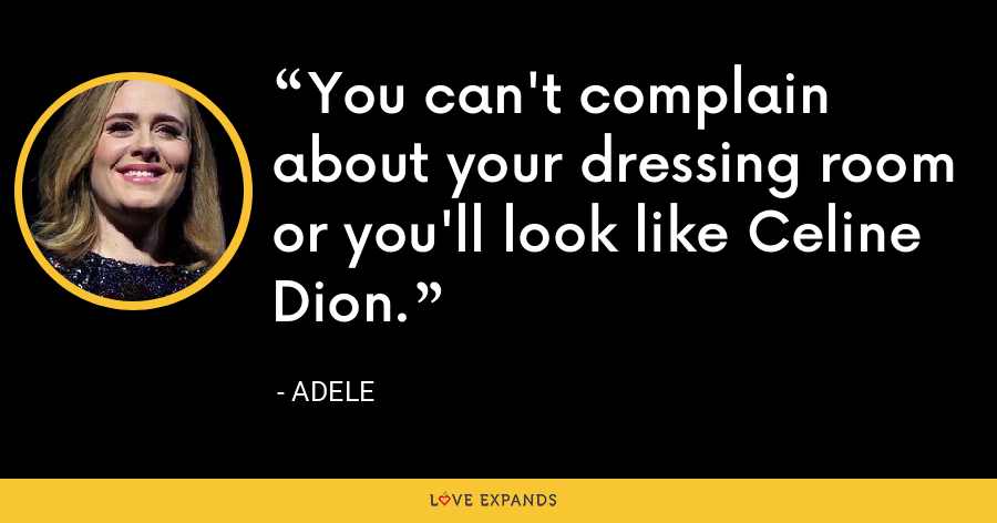 You can't complain about your dressing room or you'll look like Celine Dion. - Adele