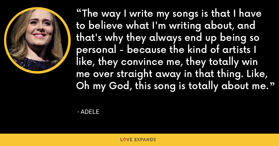 The way I write my songs is that I have to believe what I'm writing about, and that's why they always end up being so personal - because the kind of artists I like, they convince me, they totally win me over straight away in that thing. Like, Oh my God, this song is totally about me. - Adele