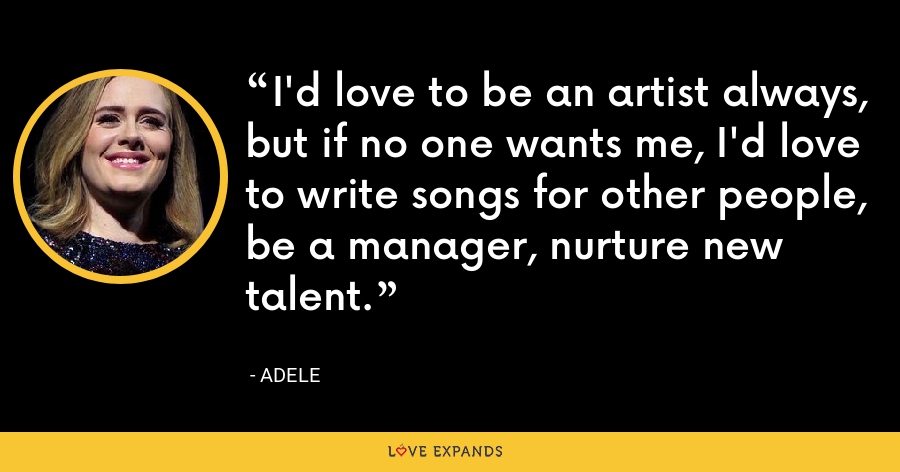 I'd love to be an artist always, but if no one wants me, I'd love to write songs for other people, be a manager, nurture new talent. - Adele